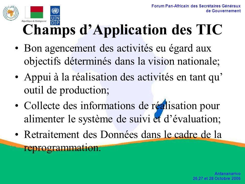 Forum Pan-Africain des Secrétaires Généraux de Gouvernement Antananarivo 26,27 et 28 Octobre 2006 Champs dApplication des TIC Bon agencement des activités eu égard aux objectifs déterminés dans la vision nationale; Appui à la réalisation des activités en tant qu outil de production; Collecte des informations de réalisation pour alimenter le système de suivi et dévaluation; Retraitement des Données dans le cadre de la reprogrammation.