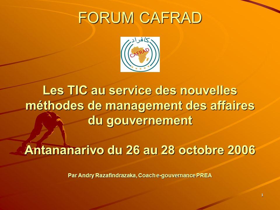 1 FORUM CAFRAD Les TIC au service des nouvelles méthodes de management des affaires du gouvernement Antananarivo du 26 au 28 octobre 2006 Par Andry Razafindrazaka, Coach e-gouvernance PREA