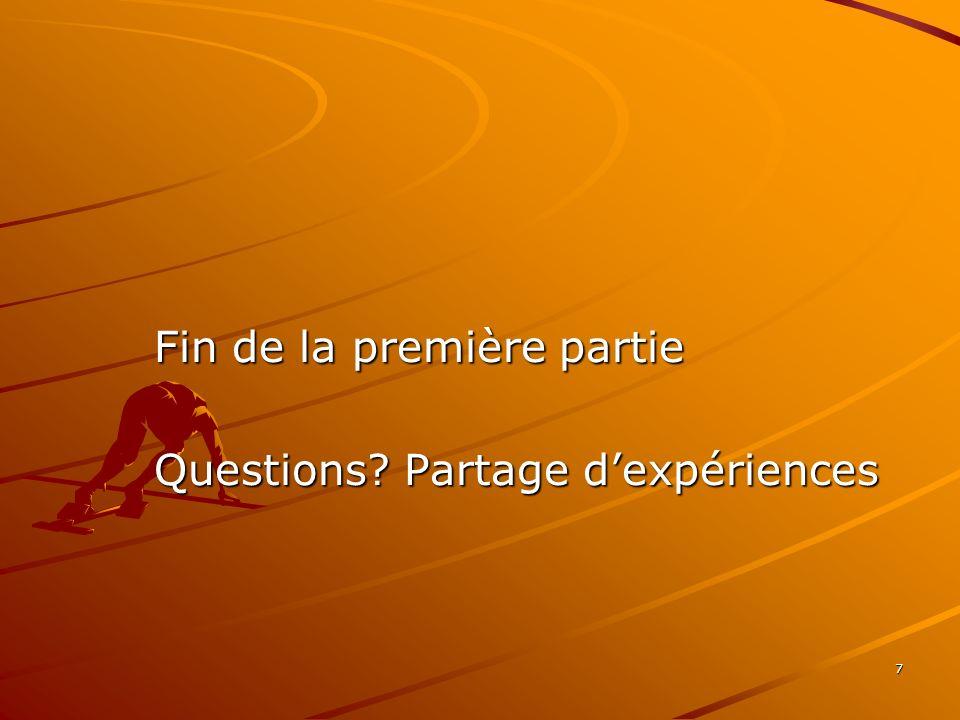 7 Fin de la première partie Questions Partage dexpériences