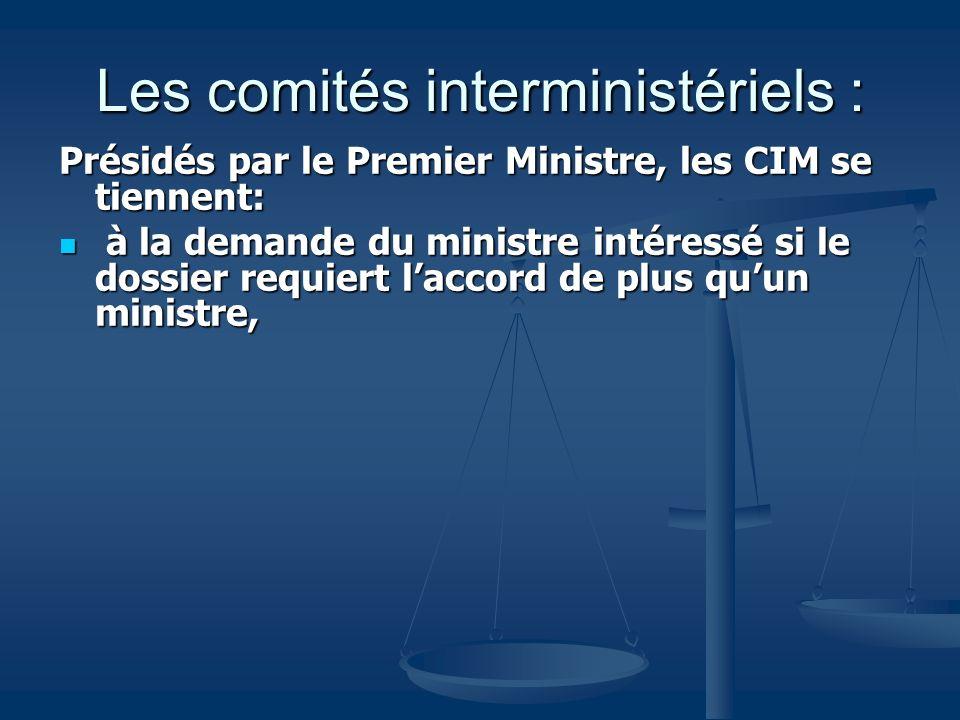 Les comités interministériels : Présidés par le Premier Ministre, les CIM se tiennent: à la demande du ministre intéressé si le dossier requiert lacco