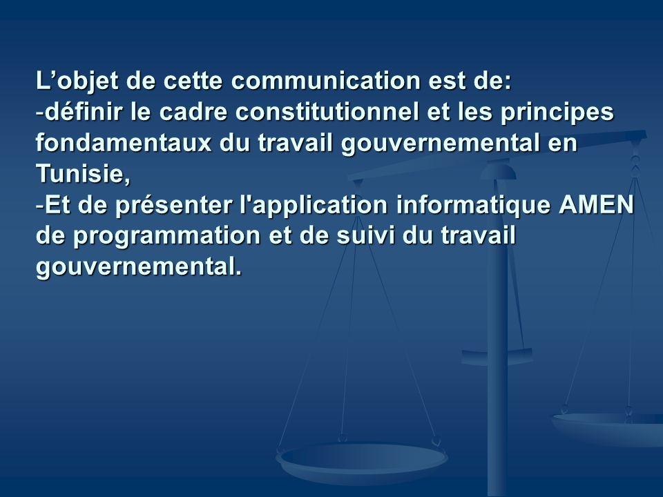 Lobjet de cette communication est de: -définir le cadre constitutionnel et les principes fondamentaux du travail gouvernemental en Tunisie, -Et de pré