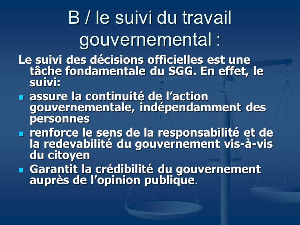 B / le suivi du travail gouvernemental : Le suivi des décisions officielles est une tâche fondamentale du SGG. En effet, le suivi: assure la continuit
