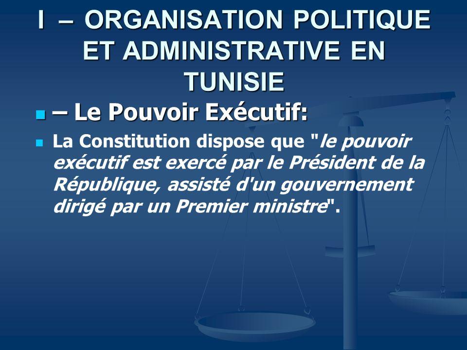 I –ORGANISATION POLITIQUE ET ADMINISTRATIVE EN TUNISIE – Le Pouvoir Exécutif: – Le Pouvoir Exécutif: La Constitution dispose que