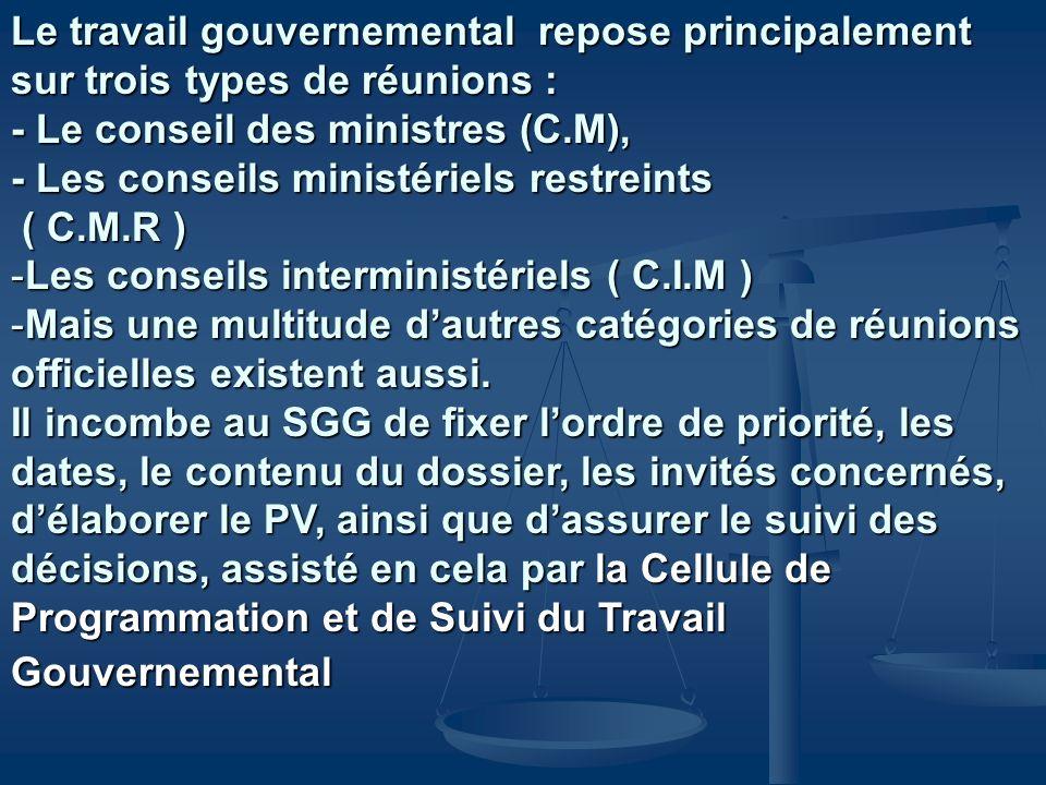 Le travail gouvernemental repose principalement sur trois types de réunions : - Le conseil des ministres (C.M), - Les conseils ministériels restreints