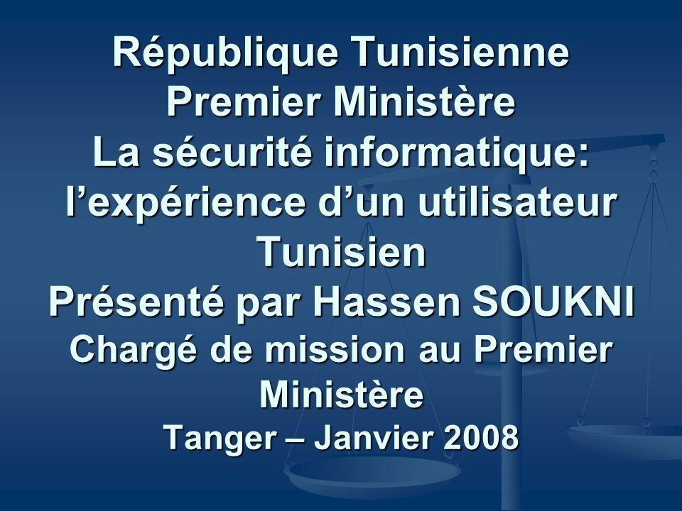 République Tunisienne Premier Ministère La sécurité informatique: lexpérience dun utilisateur Tunisien Présenté par Hassen SOUKNI Chargé de mission au Premier Ministère Tanger – Janvier 2008