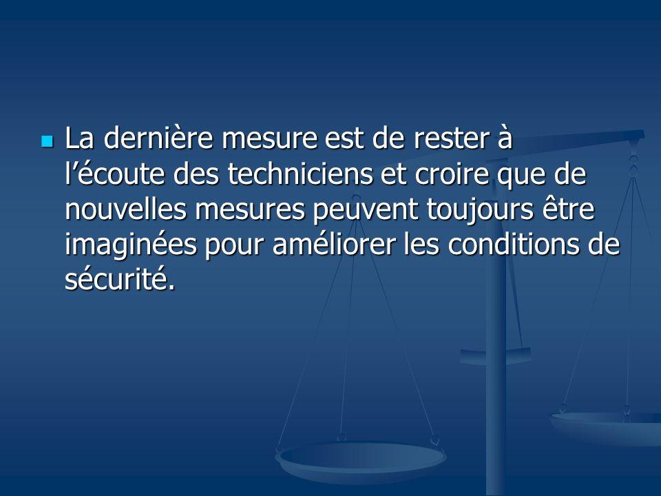 La dernière mesure est de rester à lécoute des techniciens et croire que de nouvelles mesures peuvent toujours être imaginées pour améliorer les conditions de sécurité.
