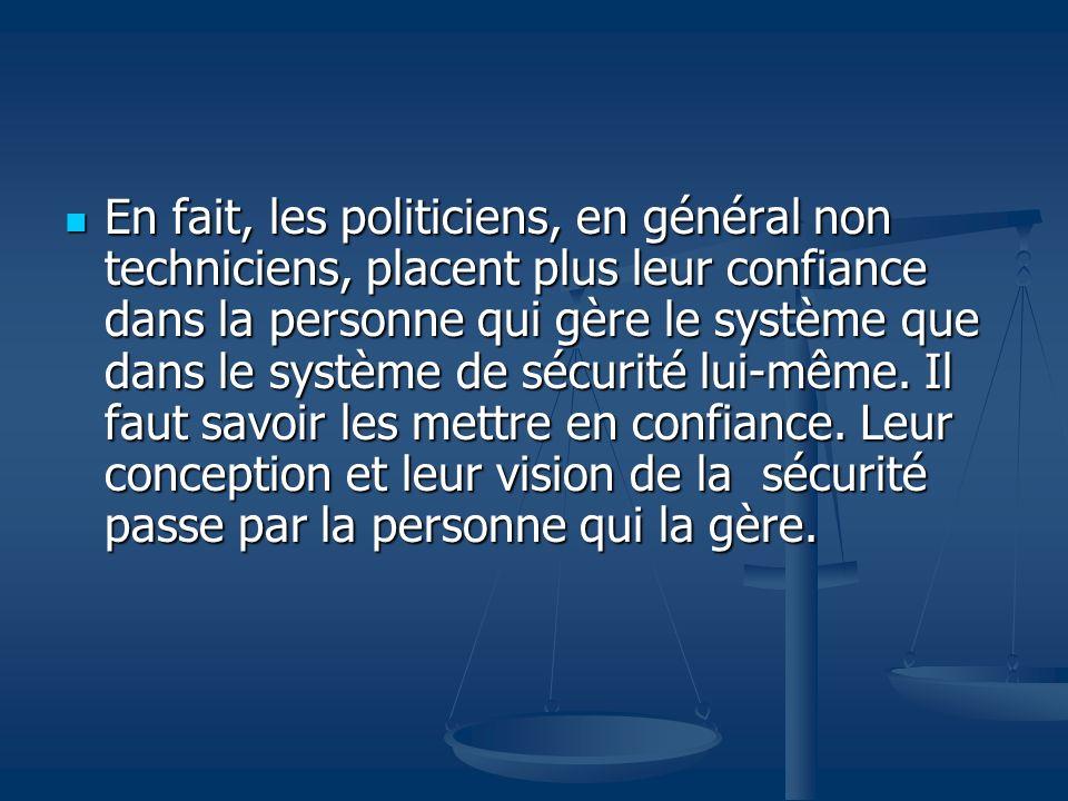 En fait, les politiciens, en général non techniciens, placent plus leur confiance dans la personne qui gère le système que dans le système de sécurité lui-même.