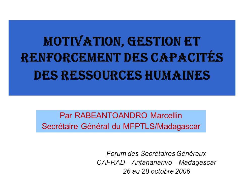 Motivation, gestion et renforcement des capacités des ressources humaines Par RABEANTOANDRO Marcellin Secrétaire Général du MFPTLS/Madagascar Forum des Secrétaires Généraux CAFRAD – Antananarivo – Madagascar 26 au 28 octobre 2006
