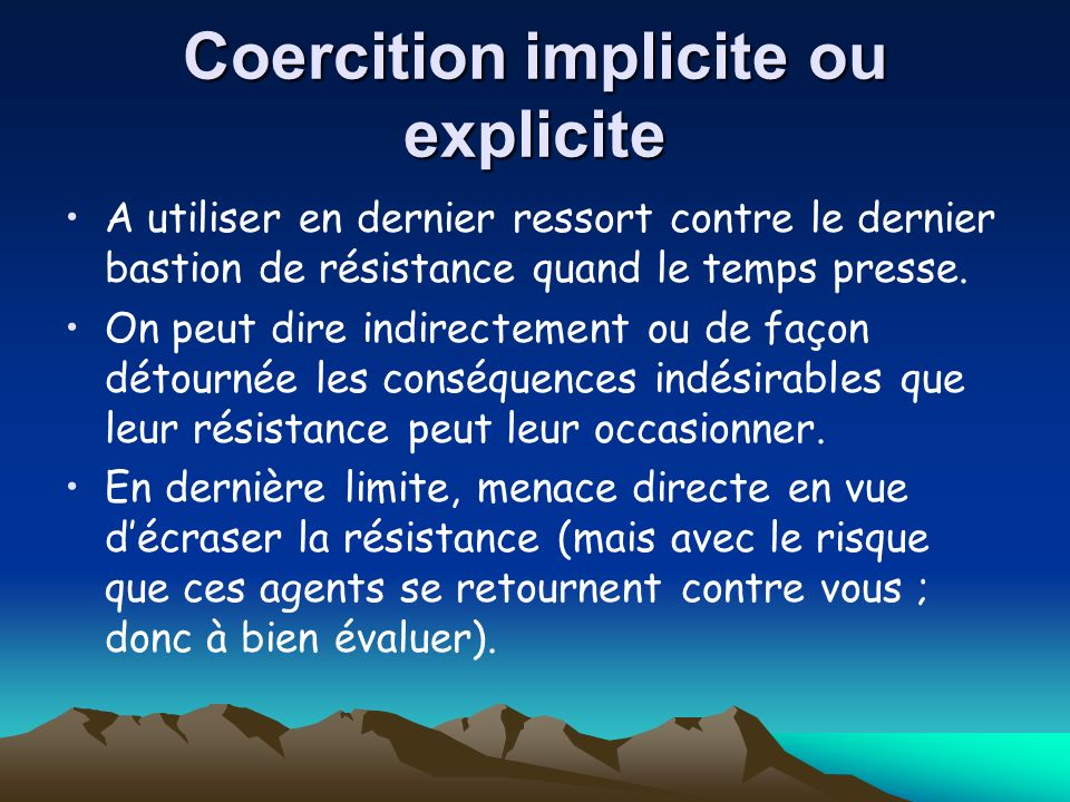 Coercition implicite ou explicite A utiliser en dernier ressort contre le dernier bastion de résistance quand le temps presse. On peut dire indirectem