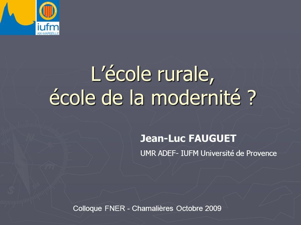 Lécole rurale, école de la modernité ? Jean-Luc FAUGUET UMR ADEF- IUFM Université de Provence Colloque FNER - Chamalières Octobre 2009