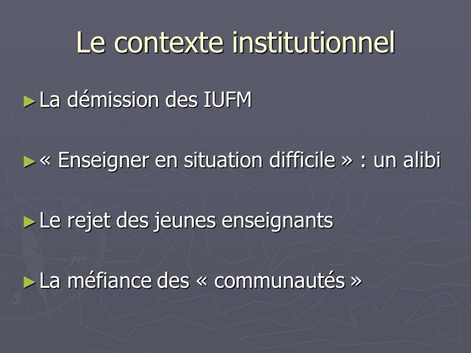 Le contexte institutionnel La démission des IUFM La démission des IUFM « Enseigner en situation difficile » : un alibi « Enseigner en situation difficile » : un alibi Le rejet des jeunes enseignants Le rejet des jeunes enseignants La méfiance des « communautés » La méfiance des « communautés »
