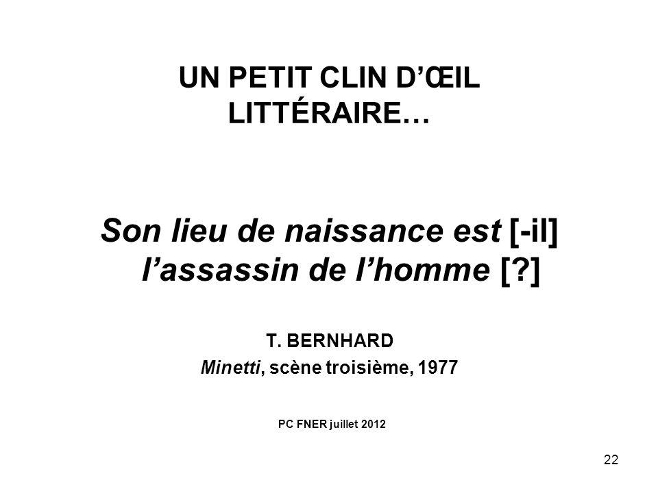 22 Son lieu de naissance est [-il] lassassin de lhomme [?] T. BERNHARD Minetti, scène troisième, 1977 UN PETIT CLIN DŒIL LITTÉRAIRE… PC FNER juillet 2