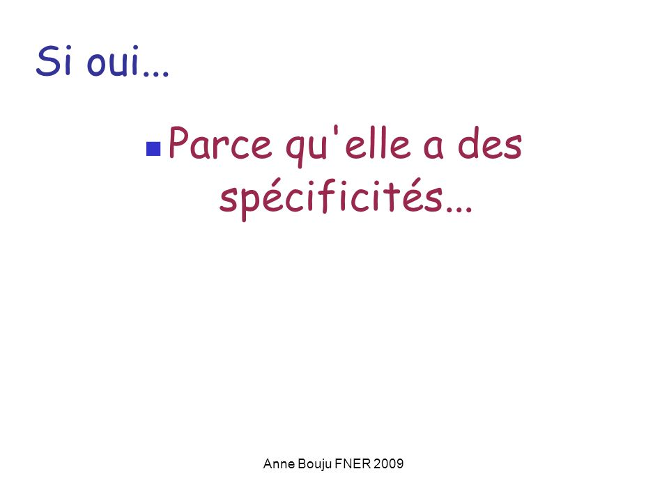 Anne Bouju FNER 2009 Si oui... Parce qu elle a des spécificités...