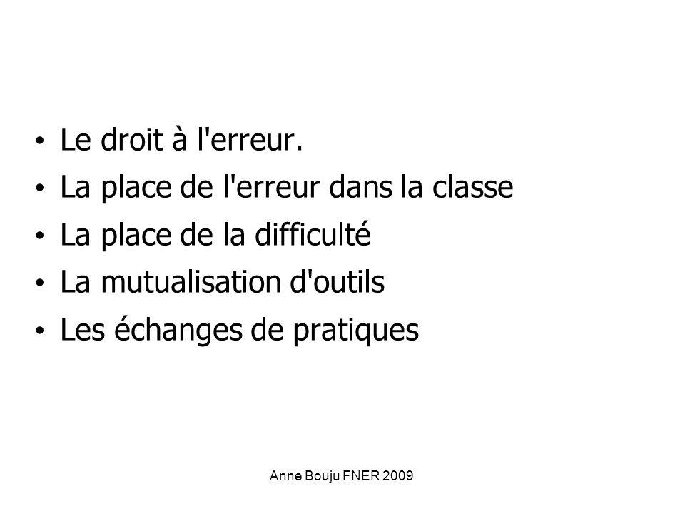 Anne Bouju FNER 2009 Le droit à l'erreur. La place de l'erreur dans la classe La place de la difficulté La mutualisation d'outils Les échanges de prat