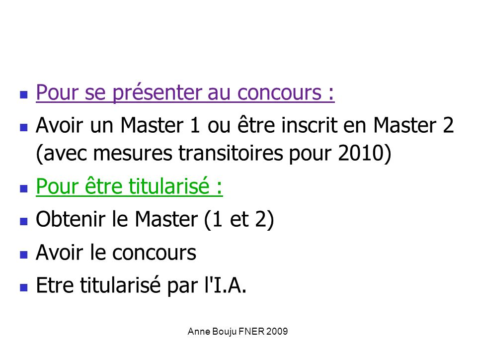 Anne Bouju FNER 2009 Pour se présenter au concours : Avoir un Master 1 ou être inscrit en Master 2 (avec mesures transitoires pour 2010) Pour être titularisé : Obtenir le Master (1 et 2) Avoir le concours Etre titularisé par l I.A.