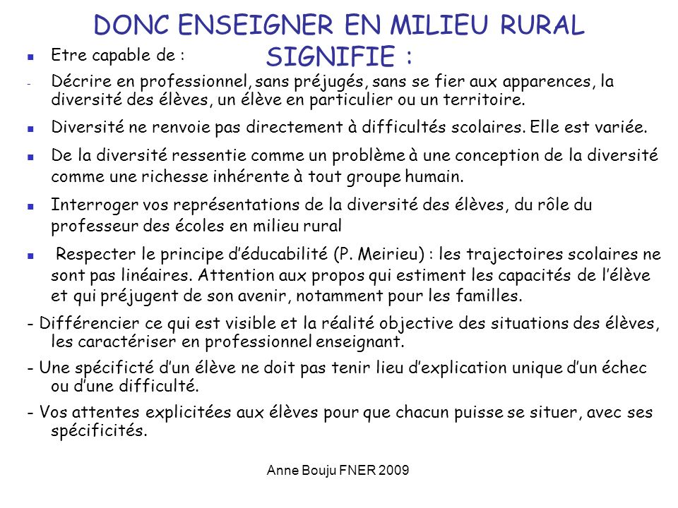Anne Bouju FNER 2009 DONC ENSEIGNER EN MILIEU RURAL SIGNIFIE : Etre capable de : - Décrire en professionnel, sans préjugés, sans se fier aux apparences, la diversité des élèves, un élève en particulier ou un territoire.