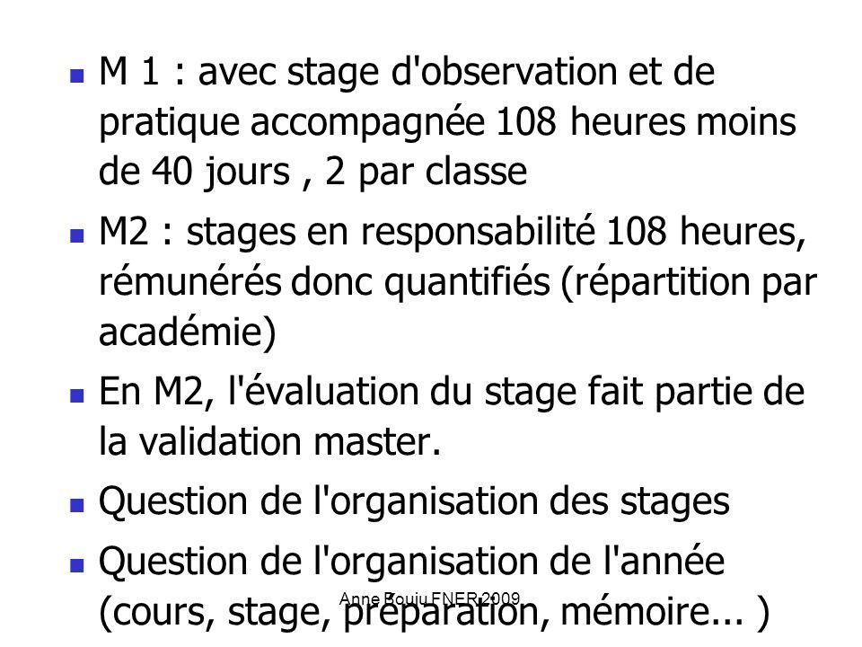 Anne Bouju FNER 2009 M 1 : avec stage d observation et de pratique accompagnée 108 heures moins de 40 jours, 2 par classe M2 : stages en responsabilité 108 heures, rémunérés donc quantifiés (répartition par académie) En M2, l évaluation du stage fait partie de la validation master.