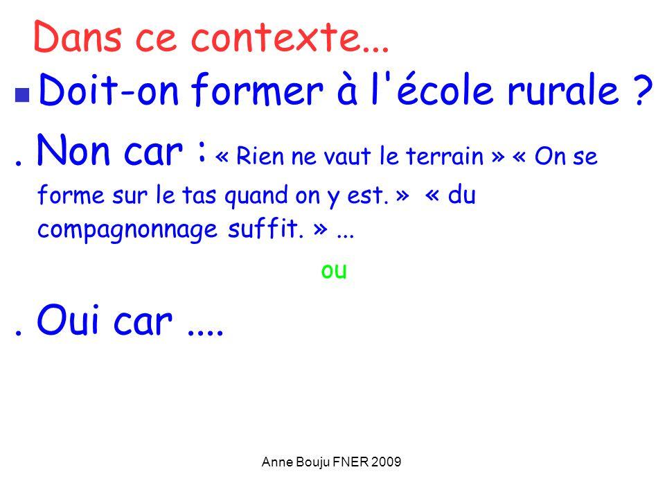 Anne Bouju FNER 2009 Dans ce contexte... Doit-on former à l'école rurale ?. Non car : « Rien ne vaut le terrain » « On se forme sur le tas quand on y