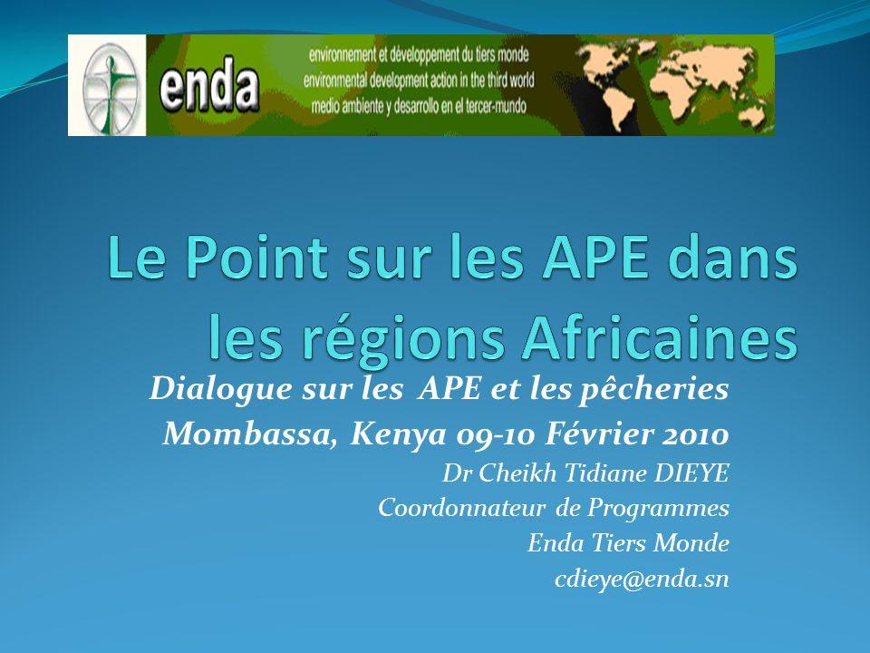 Dialogue sur les APE et les pêcheries Mombassa, Kenya 09-10 Février 2010 Dr Cheikh Tidiane DIEYE Coordonnateur de Programmes Enda Tiers Monde cdieye@e