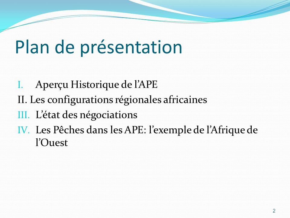 Plan de présentation I. Aperçu Historique de lAPE II. Les configurations régionales africaines III. Létat des négociations IV. Les Pêches dans les APE