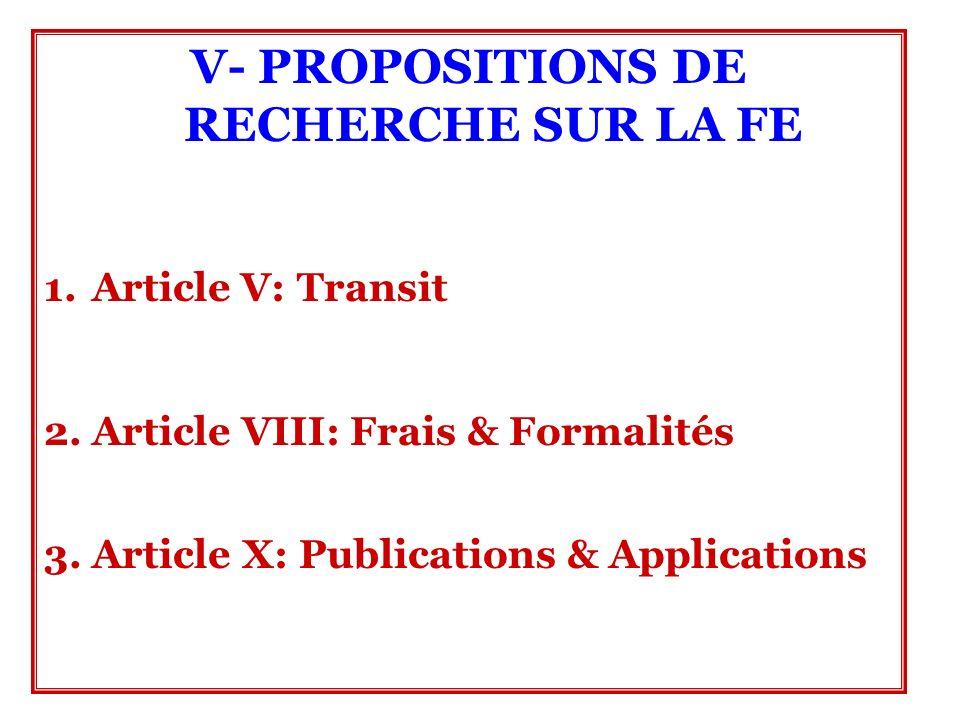 V- PROPOSITIONS DE RECHERCHE SUR LA FE 1.Article V: Transit 2. Article VIII: Frais & Formalités 3. Article X: Publications & Applications