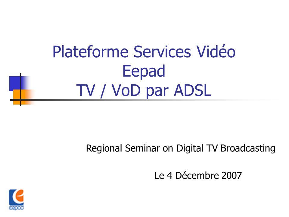 Plateforme Services Vidéo Eepad TV / VoD par ADSL Regional Seminar on Digital TV Broadcasting Le 4 Décembre 2007