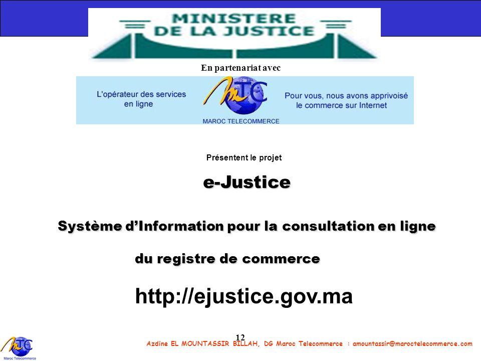 Azdine EL MOUNTASSIR BILLAH, DG Maroc Telecommerce : amountassir@maroctelecommerce.com 12 En partenariat avec Présentent le projet e-Justice Système d