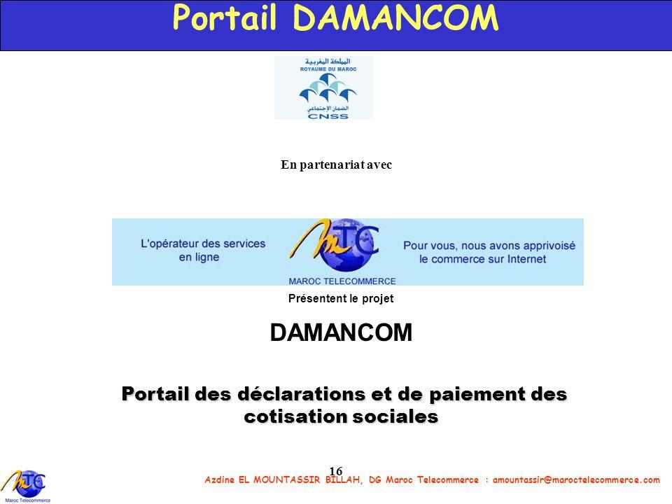 Azdine EL MOUNTASSIR BILLAH, DG Maroc Telecommerce : amountassir@maroctelecommerce.com 16 Portail DAMANCOM En partenariat avec Présentent le projet DA