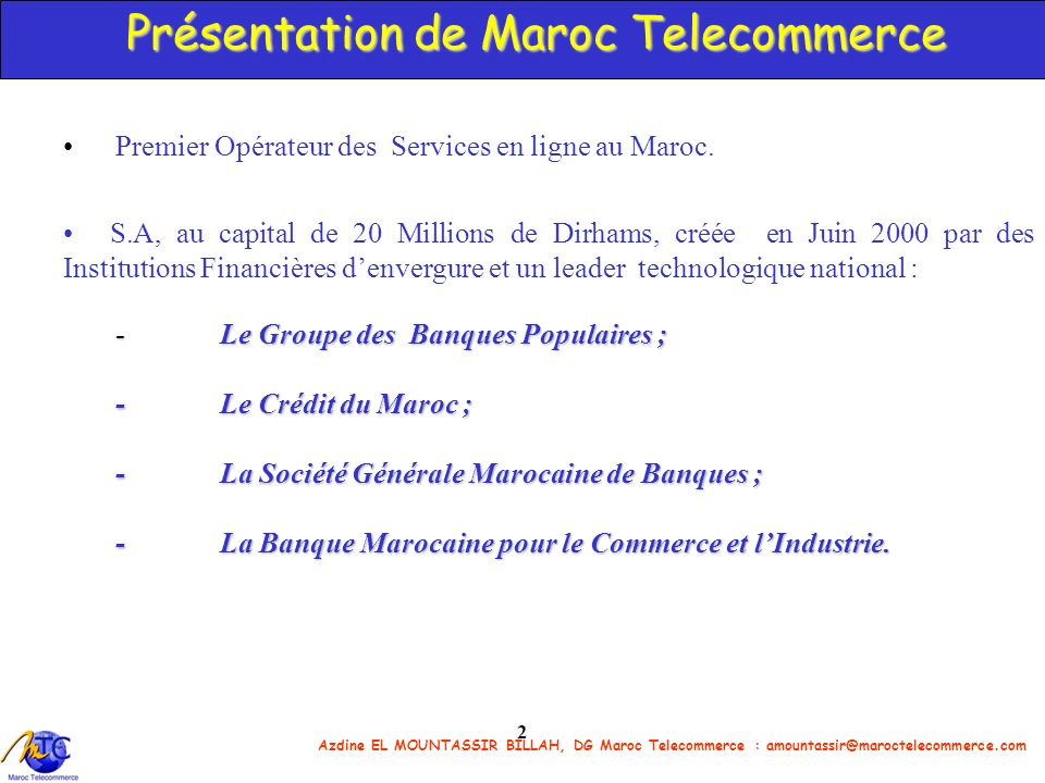 2 Présentation de Maroc Telecommerce Premier Opérateur des Services en ligne au Maroc. S.A, au capital de 20 Millions de Dirhams, créée en Juin 2000 p