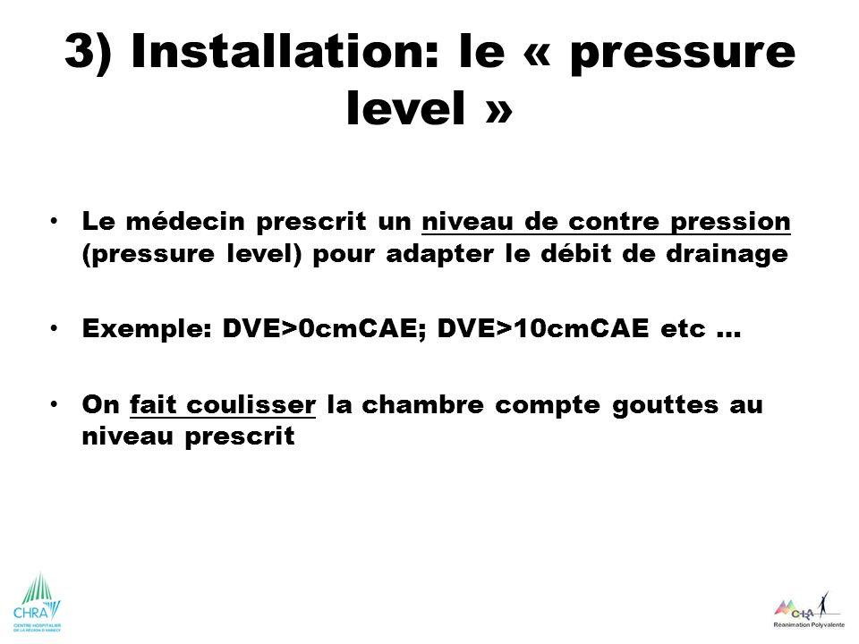 3) Installation: le « pressure level » Le médecin prescrit un niveau de contre pression (pressure level) pour adapter le débit de drainage Exemple: DV