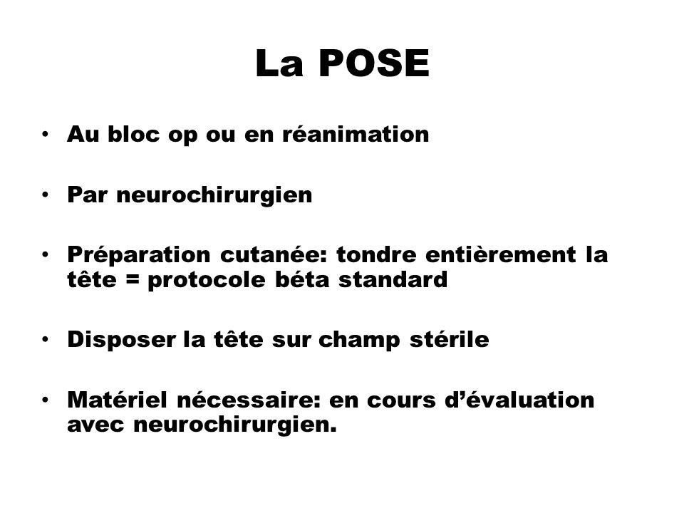 La POSE Au bloc op ou en réanimation Par neurochirurgien Préparation cutanée: tondre entièrement la tête = protocole béta standard Disposer la tête su