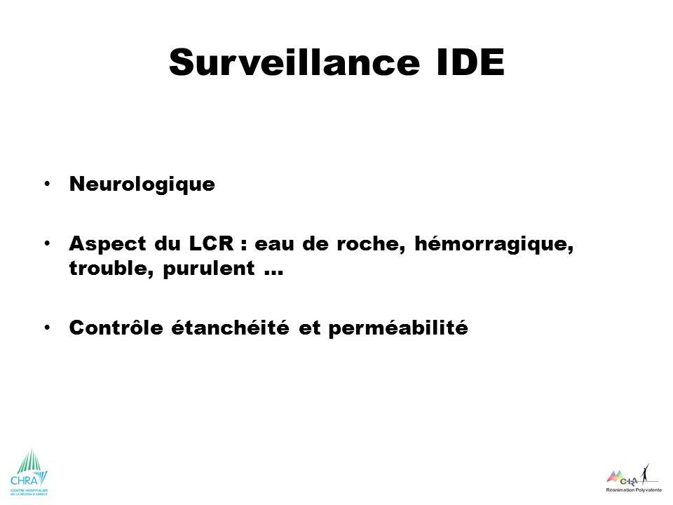 Surveillance IDE Neurologique Aspect du LCR : eau de roche, hémorragique, trouble, purulent … Contrôle étanchéité et perméabilité