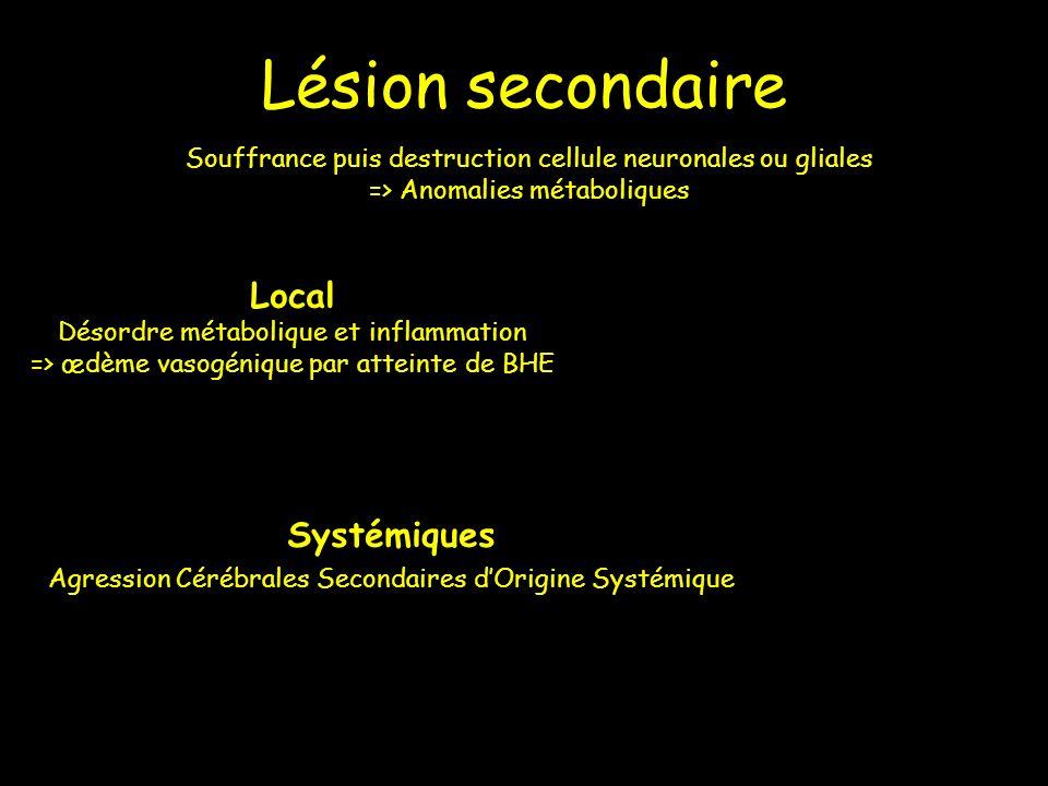 Lésion secondaire Souffrance puis destruction cellule neuronales ou gliales => Anomalies métaboliques Local Désordre métabolique et inflammation => œd