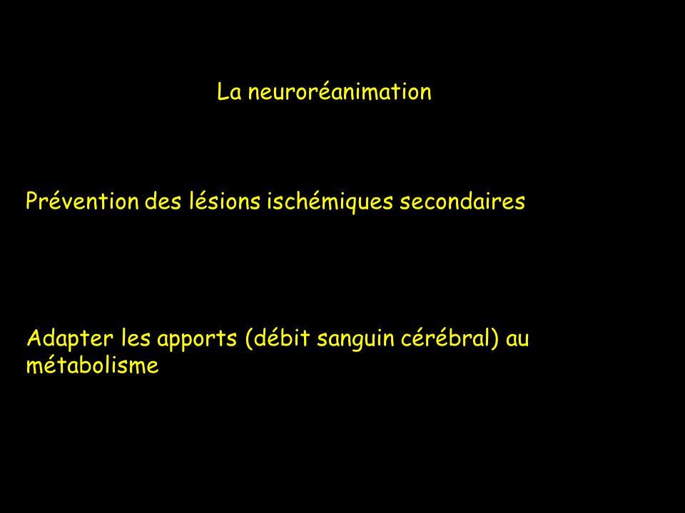 La neuroréanimation Prévention des lésions ischémiques secondaires Adapter les apports (débit sanguin cérébral) au métabolisme