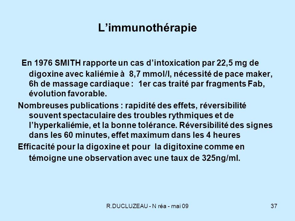 R.DUCLUZEAU - N réa - mai 0938 Limmunothérapie Fixation sur une molécule circulante de digoxine Les digitaliques intracellulaires et fixés sur le récepteur membranaire sont déplacés permettant la réactivation de la Na-K-ATPAse membranaire Demi- vie du complexe Fab digitalique : de 10 à 20h, donc plus courte que la demi-vie de la digoxine 39h et de la digitoxine 161 heures il y a donc un effet toxicocinétique.
