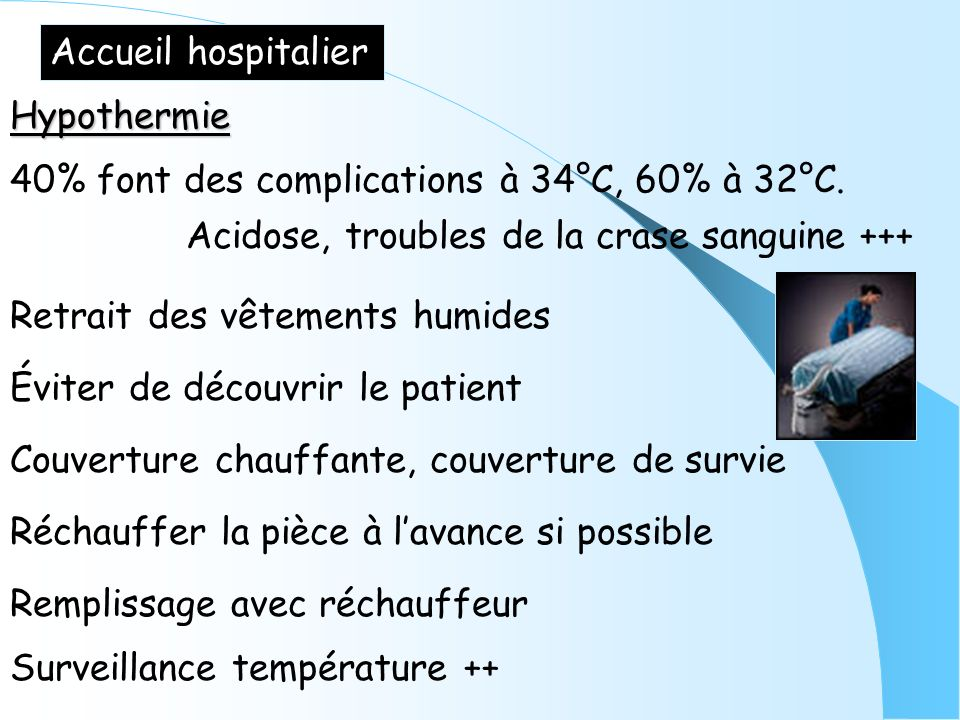 Accueil hospitalier Hypothermie Couverture chauffante, couverture de survie Éviter de découvrir le patient Réchauffer la pièce à lavance si possible 4