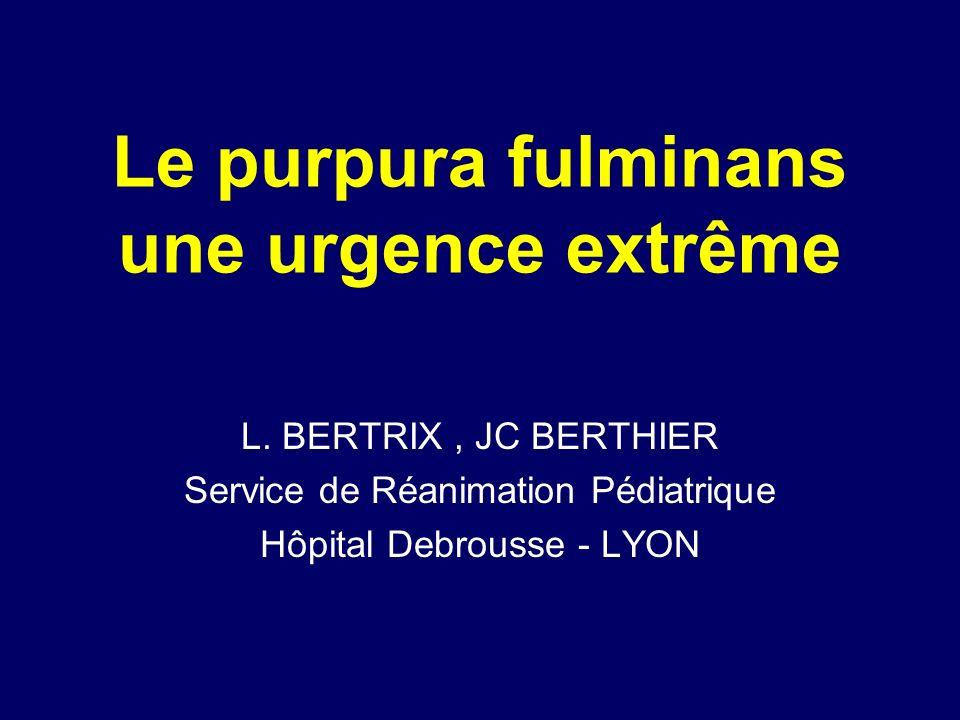 Le purpura fulminans une urgence extrême L. BERTRIX, JC BERTHIER Service de Réanimation Pédiatrique Hôpital Debrousse - LYON