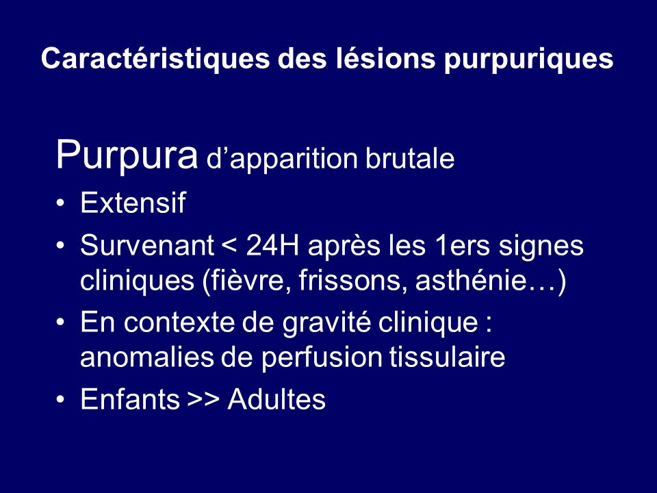 Purpura dapparition brutale Extensif Survenant < 24H après les 1ers signes cliniques (fièvre, frissons, asthénie…) En contexte de gravité clinique : a