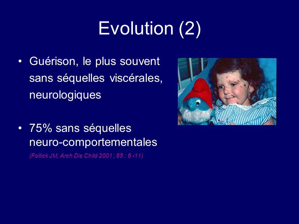 Evolution (2) Guérison, le plus souvent sans séquelles viscérales, neurologiques 75% sans séquelles neuro-comportementales (Follick JM, Arch Dis Child