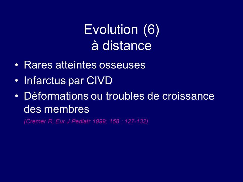 Evolution (6) à distance Rares atteintes osseuses Infarctus par CIVD Déformations ou troubles de croissance des membres (Cremer R, Eur J Pediatr 1999;