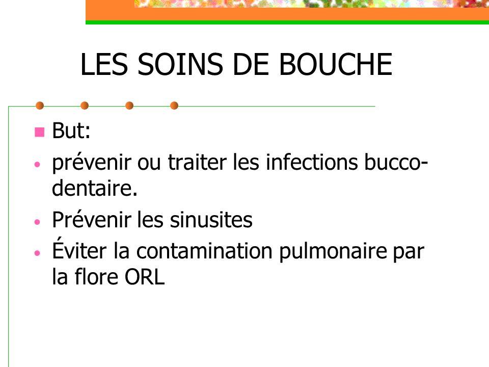 LES SOINS DE BOUCHE But: prévenir ou traiter les infections bucco- dentaire. Prévenir les sinusites Éviter la contamination pulmonaire par la flore OR