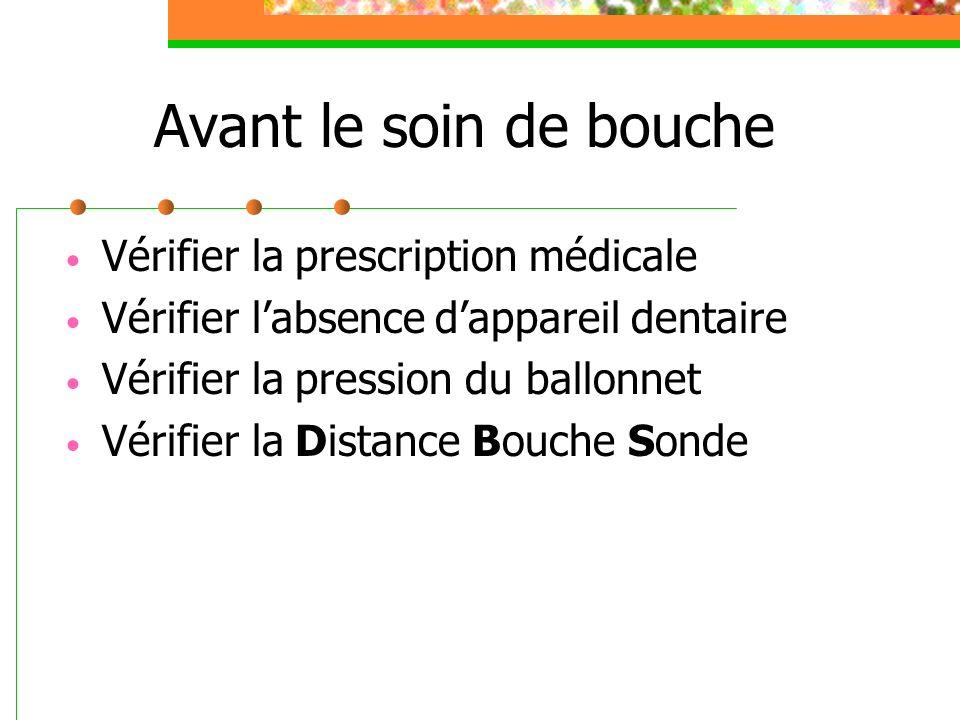 Avant le soin de bouche Vérifier la prescription médicale Vérifier labsence dappareil dentaire Vérifier la pression du ballonnet Vérifier la Distance