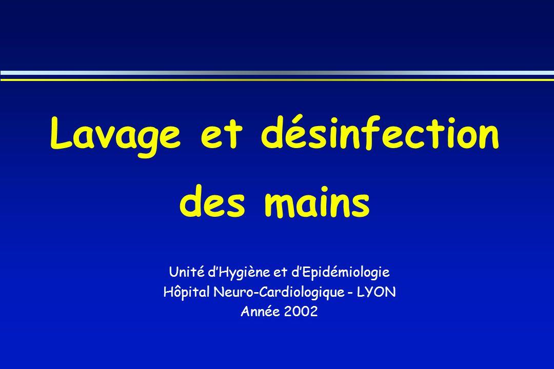 Lavage et désinfection des mains Unité dHygiène et dEpidémiologie Hôpital Neuro-Cardiologique - LYON Année 2002