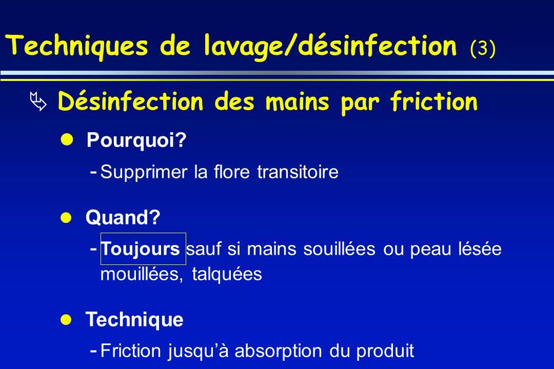 Techniques de lavage/désinfection (3) Désinfection des mains par friction Pourquoi? - Supprimer la flore transitoire Quand? - Toujours sauf si mains s