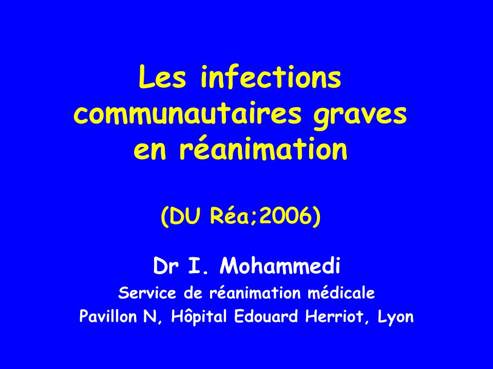 Les infections communautaires graves en réanimation (DU Réa;2006) Dr I. Mohammedi Service de réanimation médicale Pavillon N, Hôpital Edouard Herriot,