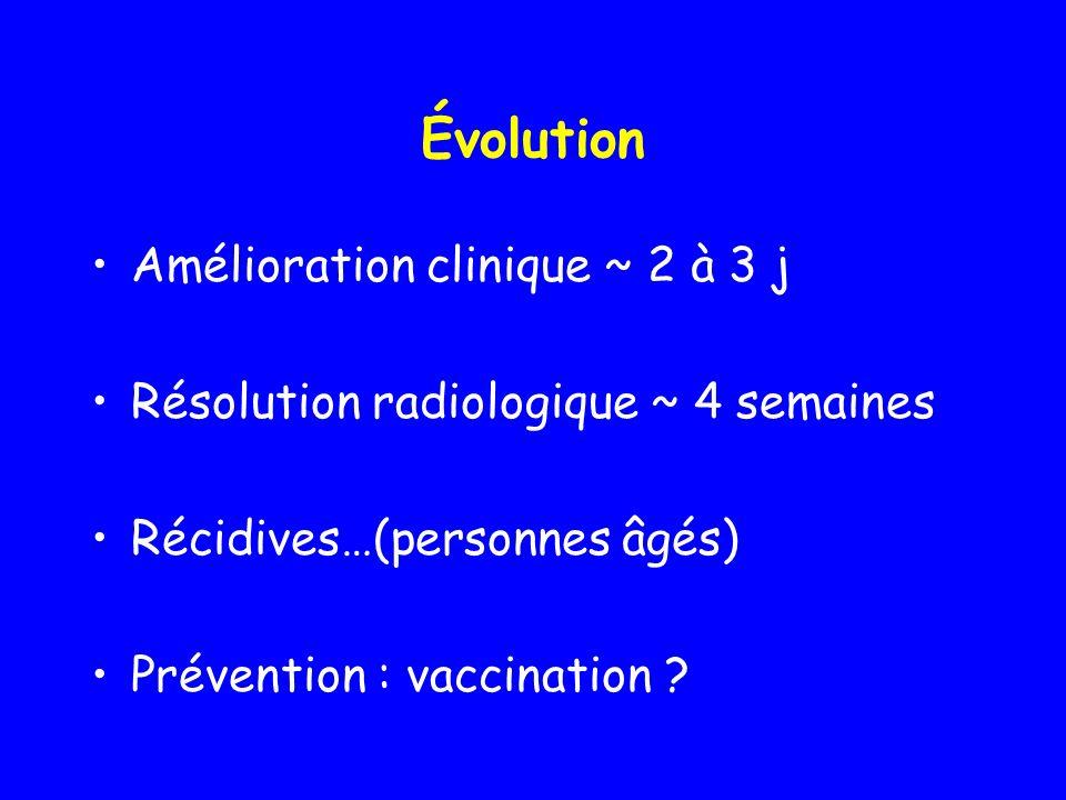 Évolution Amélioration clinique ~ 2 à 3 j Résolution radiologique ~ 4 semaines Récidives…(personnes âgés) Prévention : vaccination ?