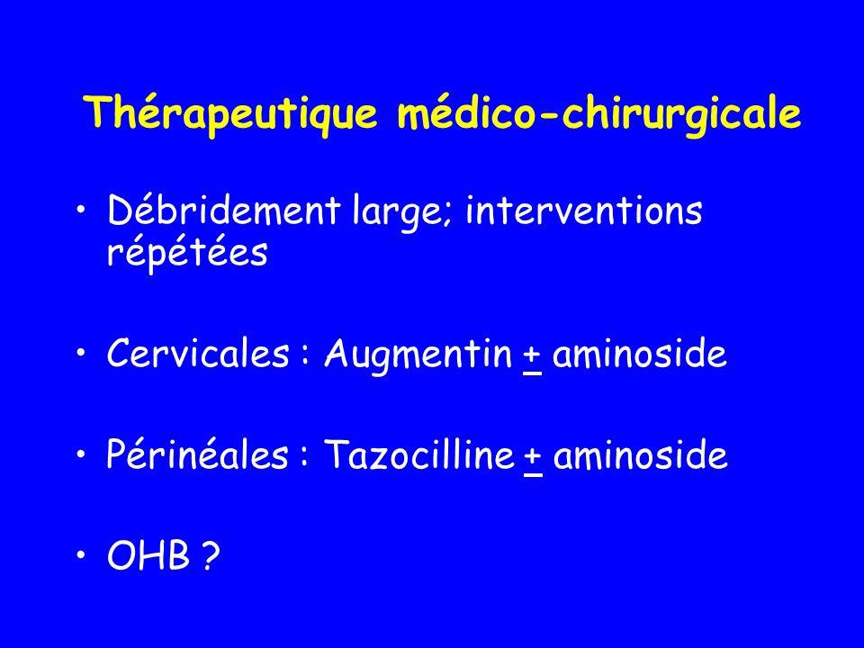Thérapeutique médico-chirurgicale Débridement large; interventions répétées Cervicales : Augmentin + aminoside Périnéales : Tazocilline + aminoside OH