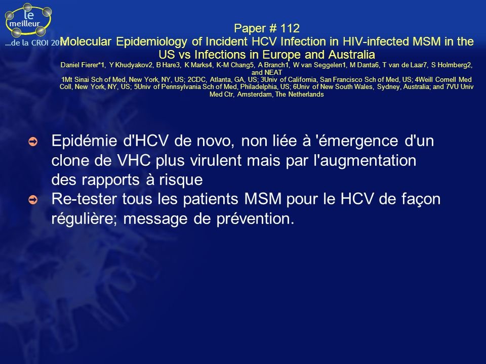 le meilleur …de la CROI 2011 Greffe de cellules CD4+ à CCR5 inactivé chez des patients sous traitement ARV efficace (1) Rationnel Le CCR5 est le principal co-récepteur pour lentrée du VIH Les patients porteur de la délétion Δ32 sur le gène du CCR5 ont une moins grande sensibilité à linfection par le VIH Le « patient de Berlin » qui a reçu une allogreffe de moelle osseuse avec des lymphocytes porteurs de cette délétion a un virus indétectable sans traitement ARV 3 ans ½ après la greffe.