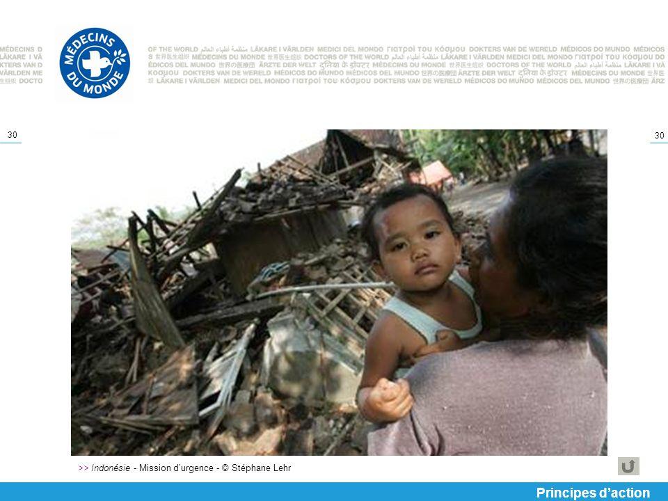 30 >> Indonésie - Mission durgence - © Stéphane Lehr Principes daction