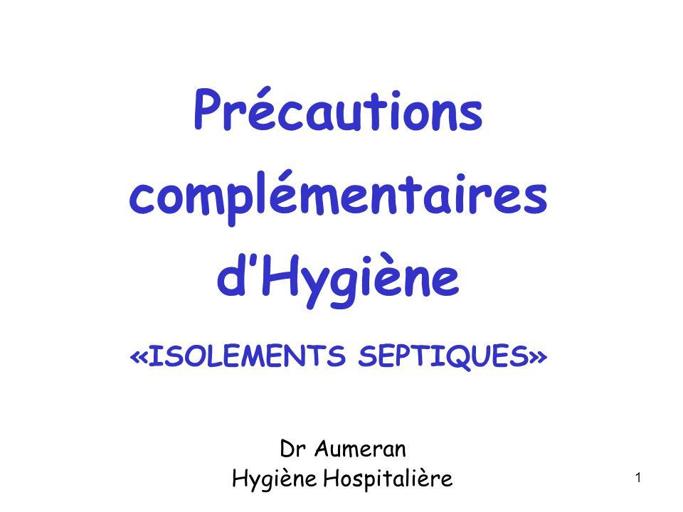 1 Dr Aumeran Hygiène Hospitalière Précautions complémentaires dHygiène «ISOLEMENTS SEPTIQUES»